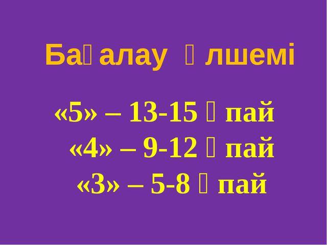 «5» – 13-15 ұпай «4» – 9-12 ұпай «3» – 5-8 ұпай Бағалау өлшемі