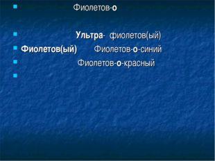 Фиолетов-о Ультра- фиолетов(ый) Фиолетов(ый) Фиолетов-о-синий Фиолетов-о-кра
