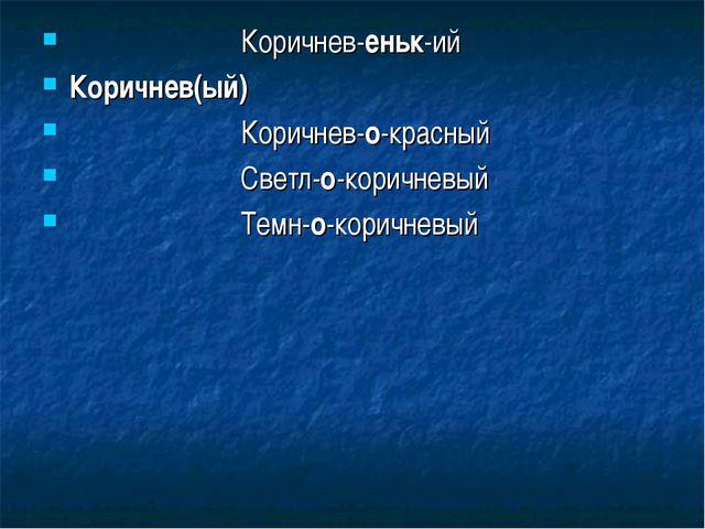 Коричнев-еньк-ий Коричнев(ый) Коричнев-о-красный Светл-о-коричневый Темн-о-к...