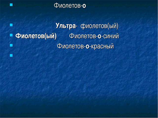Фиолетов-о Ультра- фиолетов(ый) Фиолетов(ый) Фиолетов-о-синий Фиолетов-о-кра...