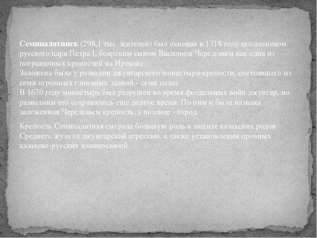 Семипалатинск (298,1 тыс. жителей) был основан в 1718 году посланником русско...