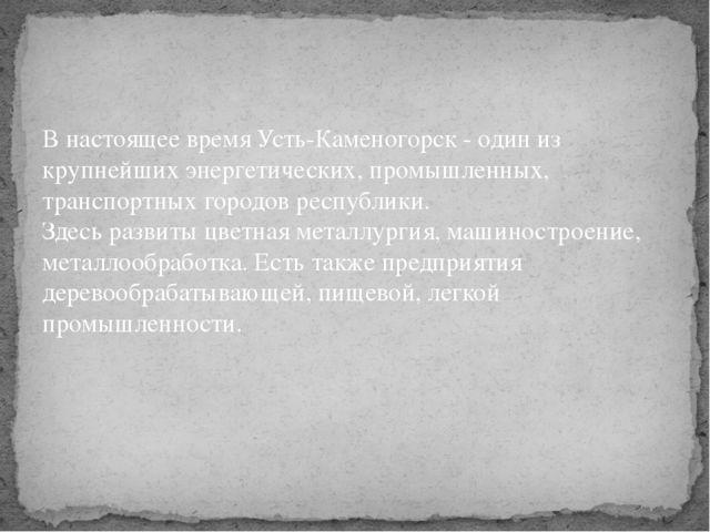 В настоящее время Усть-Каменогорск - один из крупнейших энергетических, промы...