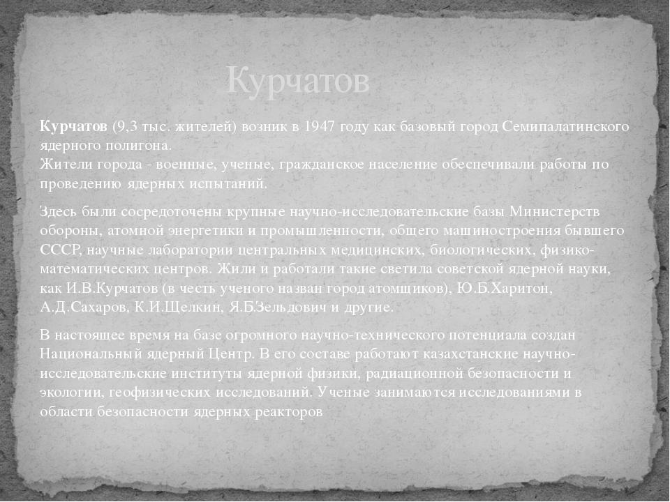 Курчатов (9,3 тыс. жителей) возник в 1947 году как базовый город Семипалатинс...