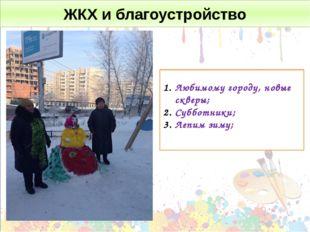 ЖКХ и благоустройство Любимому городу, новые скверы; Субботники; Лепим зиму;