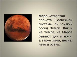 Марс-четвертая планета Солнечной системы, он близкий сосед Земли. Как и на Зе