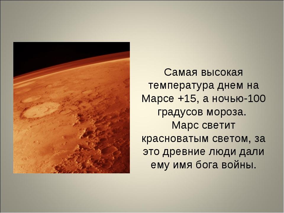 Самая высокая температура днем на Марсе +15, а ночью-100 градусов мороза. Мар...