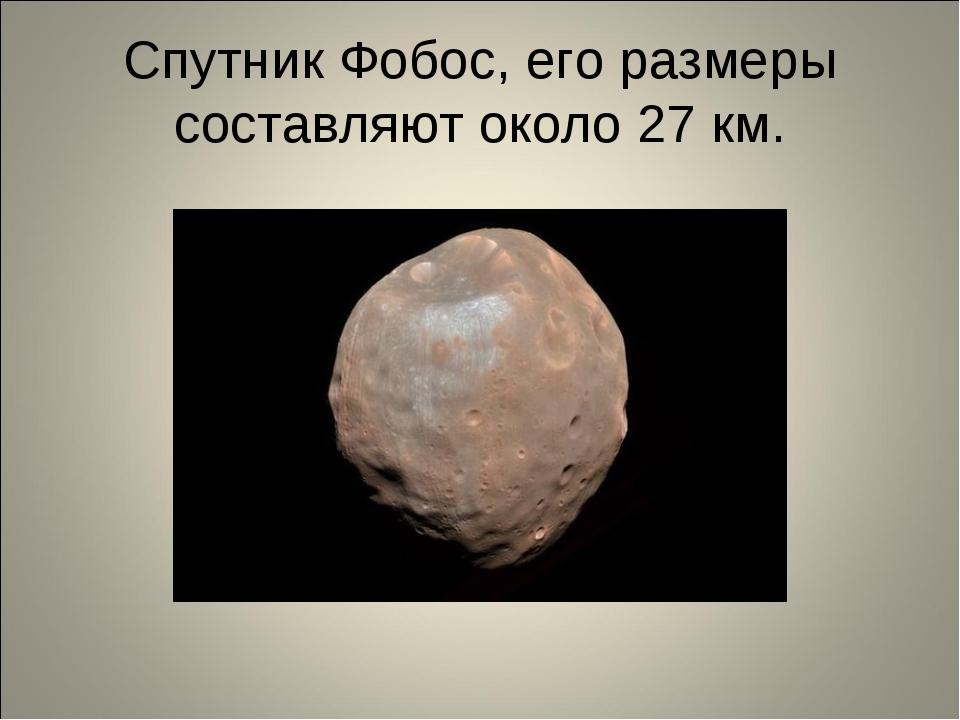 Спутник Фобос, его размеры составляют около 27 км.