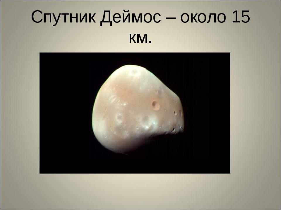 Спутник Деймос – около 15 км.