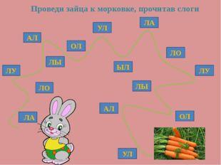 ЛО ЛУ АЛ ЛЫ ОЛ ЛЫ ЛО ЛУ ЛА УЛ ЫЛ АЛ УЛ ЛА ОЛ Проведи зайца к морковке, прочи