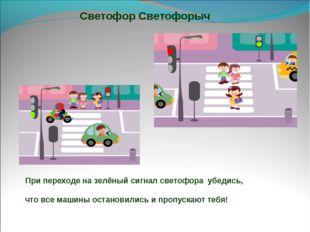 Светофор Светофорыч При переходе на зелёный сигнал светофора убедись, что все