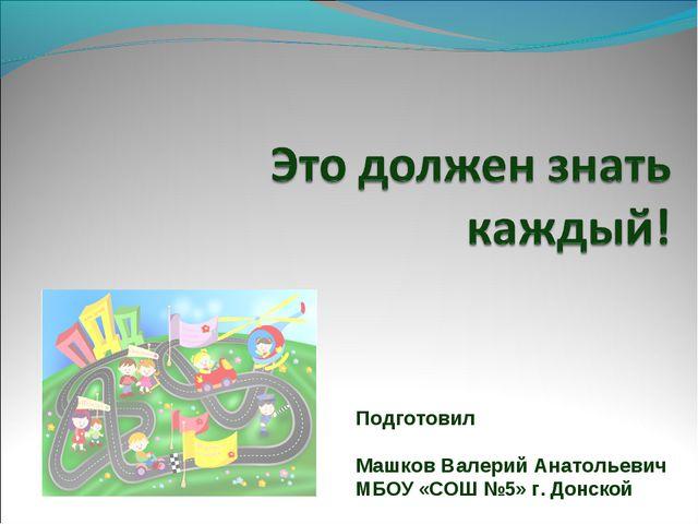 Подготовил Машков Валерий Анатольевич МБОУ «СОШ №5» г. Донской