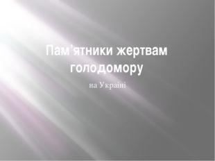 Пам'ятники жертвам голодомору на Украіні