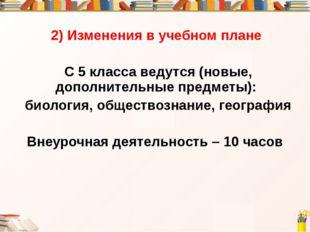 2) Изменения в учебном плане С 5 класса ведутся (новые, дополнительные предме