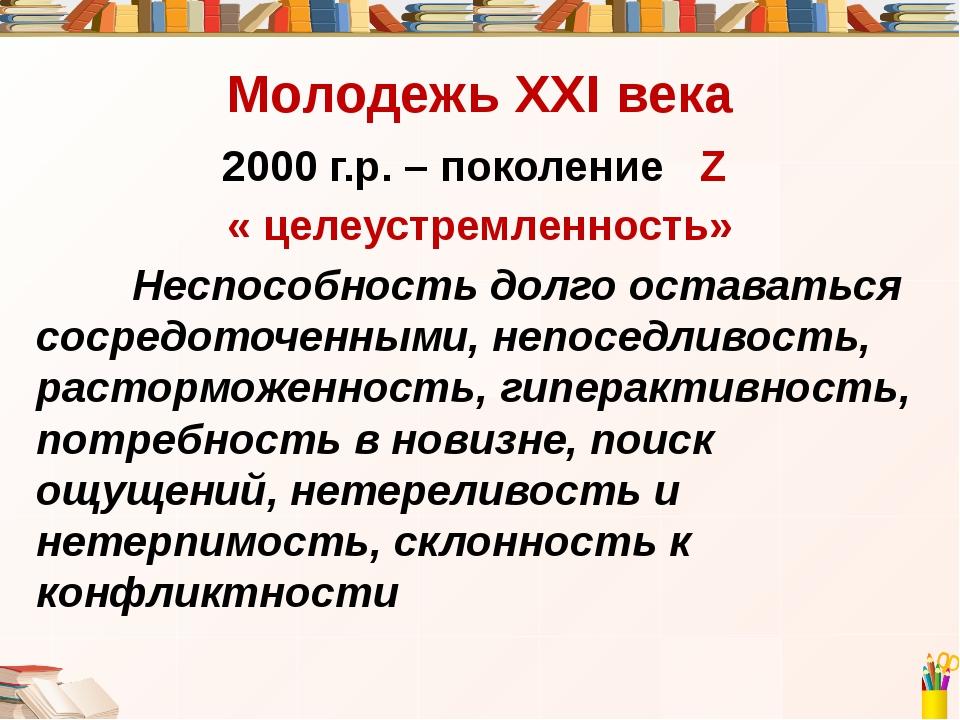 Молодежь ХХI века 2000 г.р. – поколение Z « целеустремленность» Неспособнос...