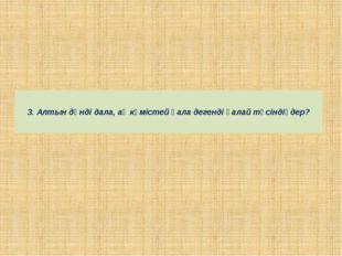 3. Алтын дәнді дала, ақ күмістей қала дегенді қалай түсіндіңдер?
