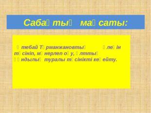 Сабақтың мақсаты: Өтебай Тұрманжановтың өлеңін түсініп, мәнерлеп оқу, ұлттық