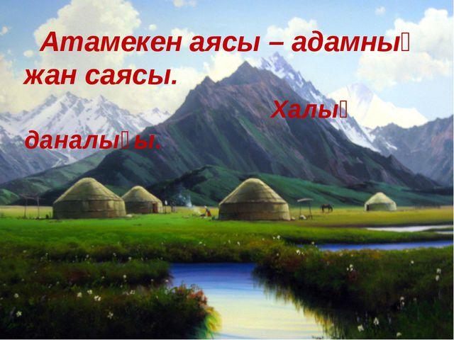 Атамекен аясы – адамның жан саясы. Халық даналығы.