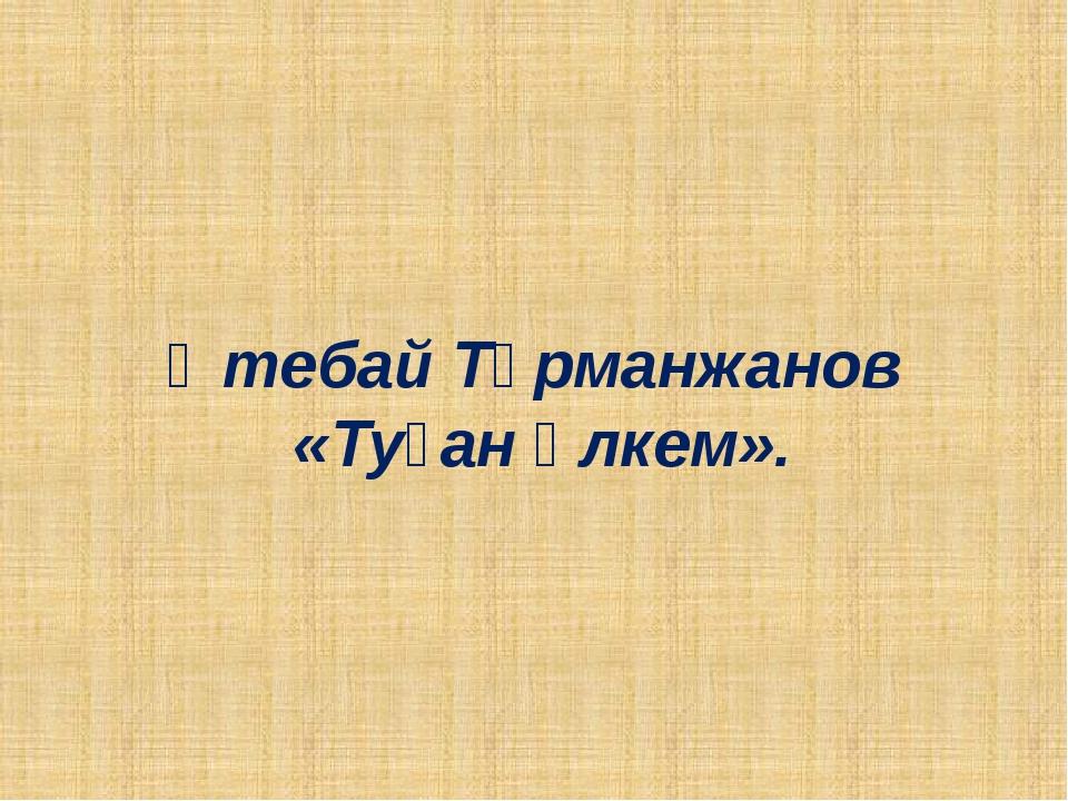 Өтебай Тұрманжанов «Туған өлкем».