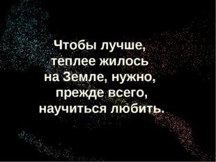 Хохрина Ольга Викторовна учитель ОБЖ Чтобы лучше, теплее жилось на Земле, нуж