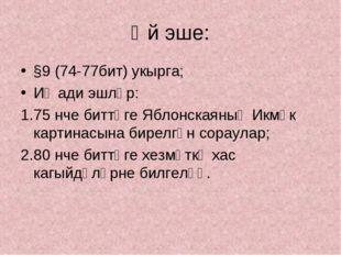 Өй эше: §9 (74-77бит) укырга; Иҗади эшләр: 75 нче биттәге Яблонскаяның Икмәк