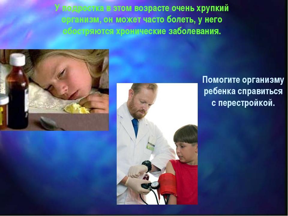 У подростка в этом возрасте очень хрупкий организм, он может часто болеть, у...