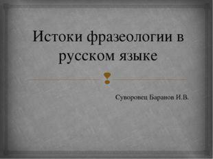 Истоки фразеологии в русском языке Суворовец Баранов И.В. 