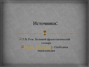 Источники: Т.В. Розе. Большой фразеологический словарь http://ru.wikipedia.or