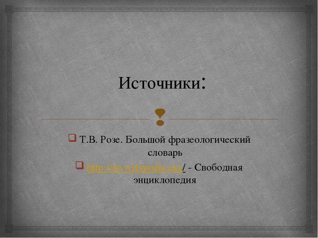 Источники: Т.В. Розе. Большой фразеологический словарь http://ru.wikipedia.or...