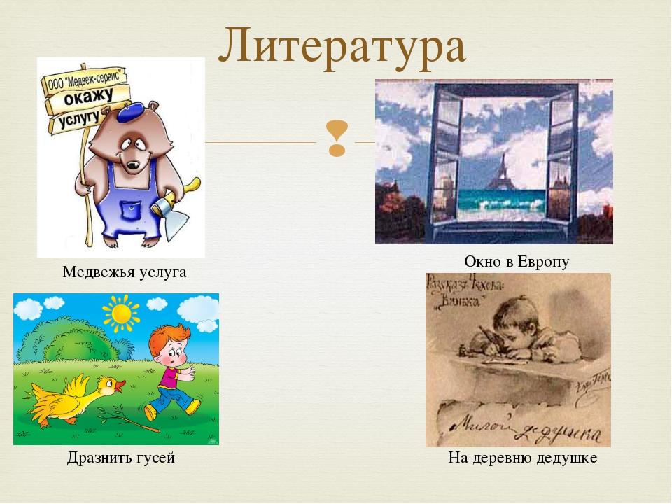 Литература Дразнить гусей Медвежья услуга На деревню дедушке Окно в Европу 
