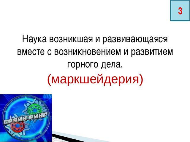 Наука возникшая и развивающаяся вместе с возникновением и развитием горного д...