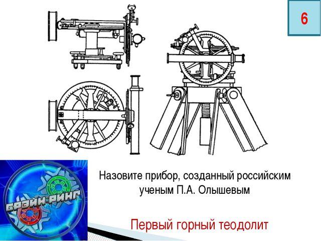 Назовите прибор, созданный российским ученым П.А. Олышевым Первый горный теод...