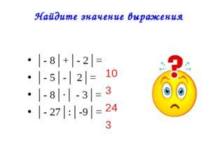Найдите значение выражения │- 8│+│- 2│= │- 5│-│ 2│= │- 8│∙│ - 3│= │- 27│:
