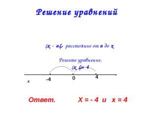 Решение уравнений │х - а│- расстояние от а до х   Решите уравнение. │х │= 4