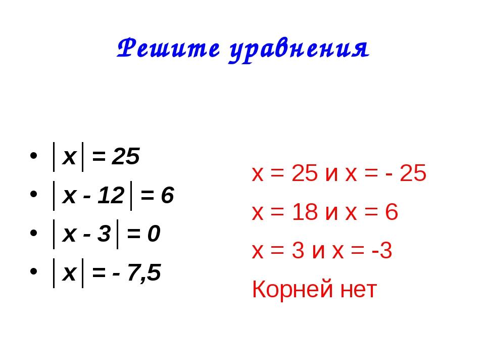 Решите уравнения │х│= 25 │х - 12│= 6 │х - 3│= 0 │х│= - 7,5