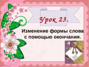 Урок 23. Изменение формы слова с помощью окончания.