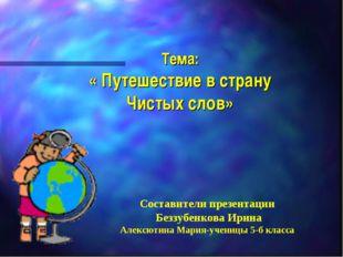 Тема: « Путешествие в страну Чистых слов» Составители презентации Беззубенко