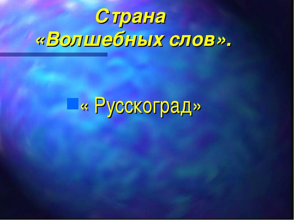 Страна «Волшебных слов». « Русскоград»
