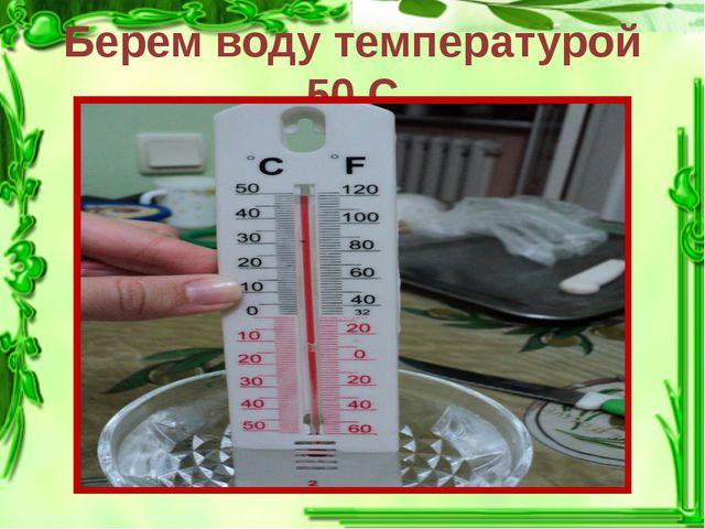 Берем воду температурой 50 С
