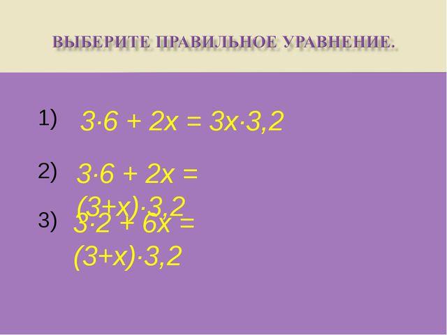 1) 3) 2) 3·6 + 2х = 3х·3,2 3·6 + 2х = (3+х)·3,2 3·2 + 6х = (3+х)·3,2