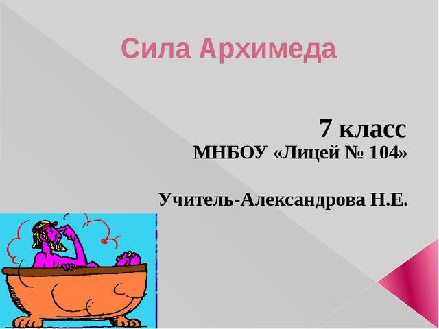 Сила Архимеда 7 класс МНБОУ «Лицей № 104» г. Новокузнецк Учитель-Александрова...