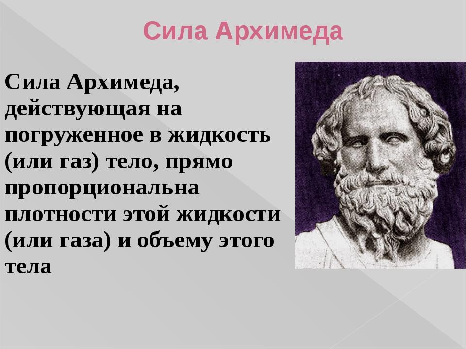 Сила Архимеда, действующая на погруженное в жидкость (или газ) тело, прямо пр...