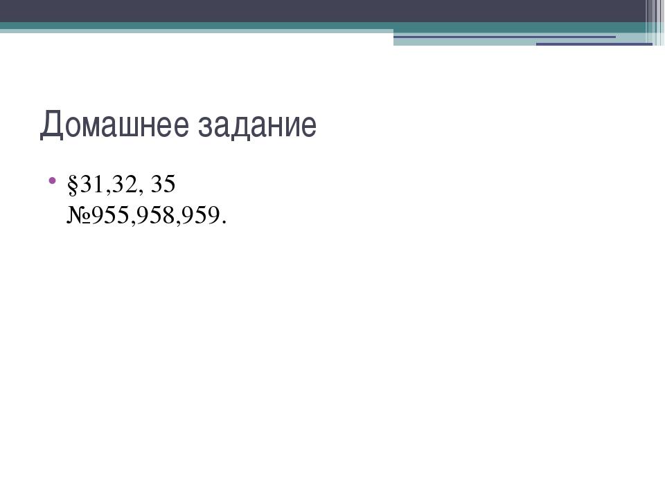 Домашнее задание §31,32, 35 №955,958,959.