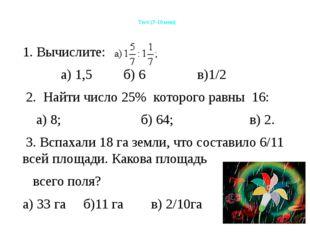 Тест (7-10 мин) 1. Вычислите: а) 1,5 б) 6 в)1/2 2. Найти число 25% которого