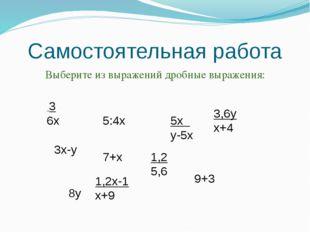 Самостоятельная работа Выберите из выражений дробные выражения: 3 6х 3х-у 5:4