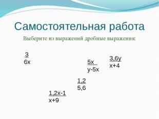 Самостоятельная работа Выберите из выражений дробные выражения: 3 6х 1,2 5,6