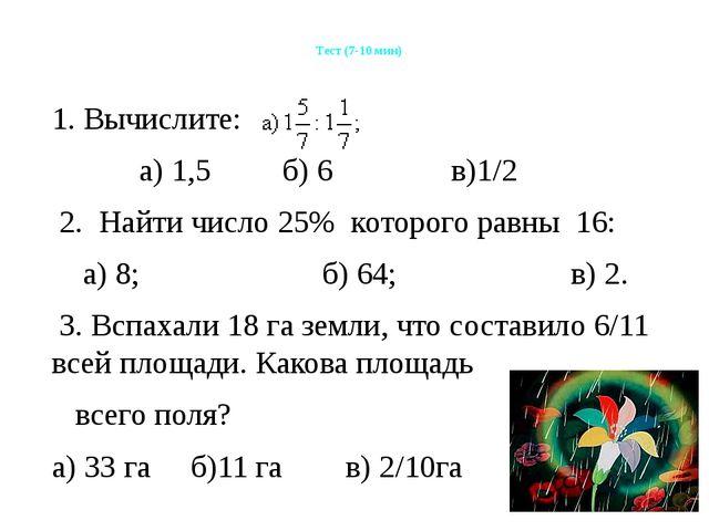 Тест (7-10 мин) 1. Вычислите: а) 1,5 б) 6 в)1/2 2. Найти число 25% которого...