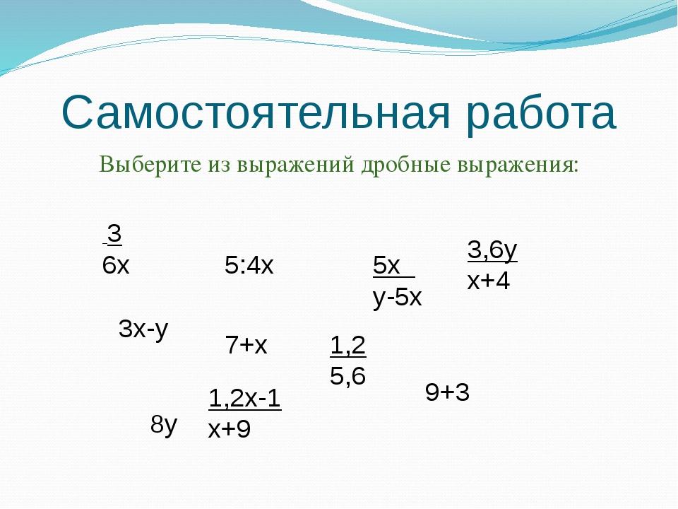 Самостоятельная работа Выберите из выражений дробные выражения: 3 6х 3х-у 5:4...