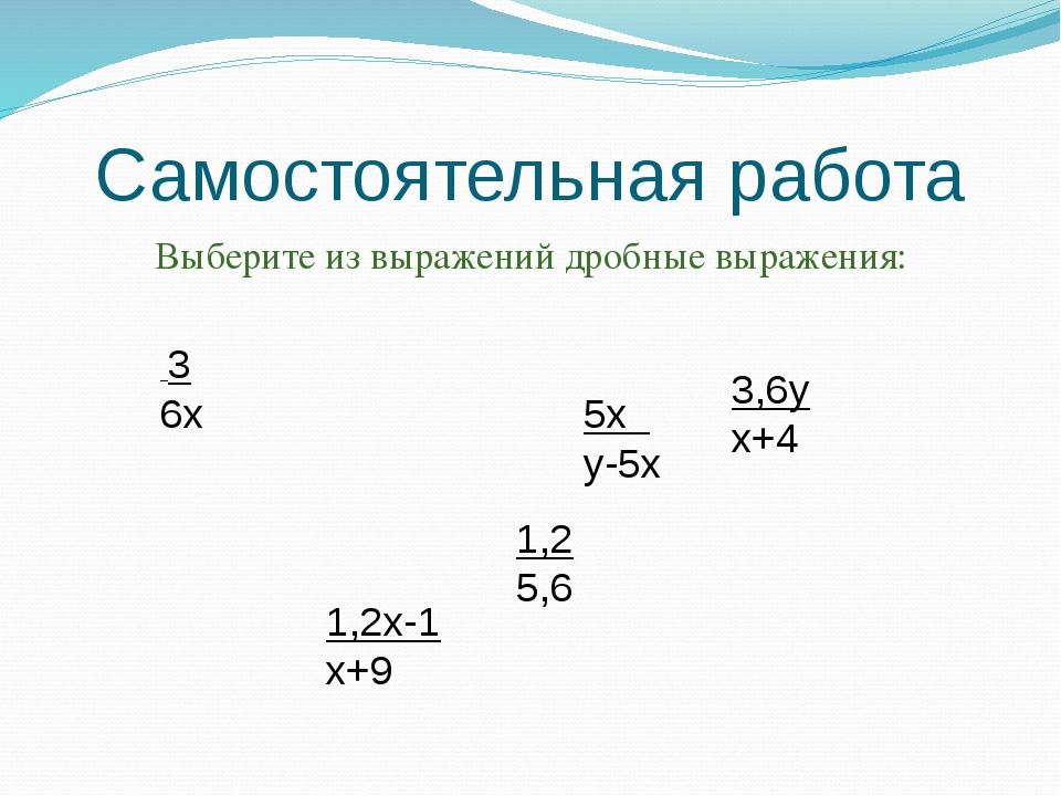 Самостоятельная работа Выберите из выражений дробные выражения: 3 6х 1,2 5,6...