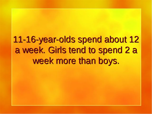 11-16-year-olds spend about 12 a week. Girls tend to spend 2 a week more than...