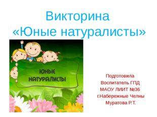 Викторина «Юные натуралисты» Подготовила Воспитатель ГПД МАОУ ЛИИТ №36 г.Набе